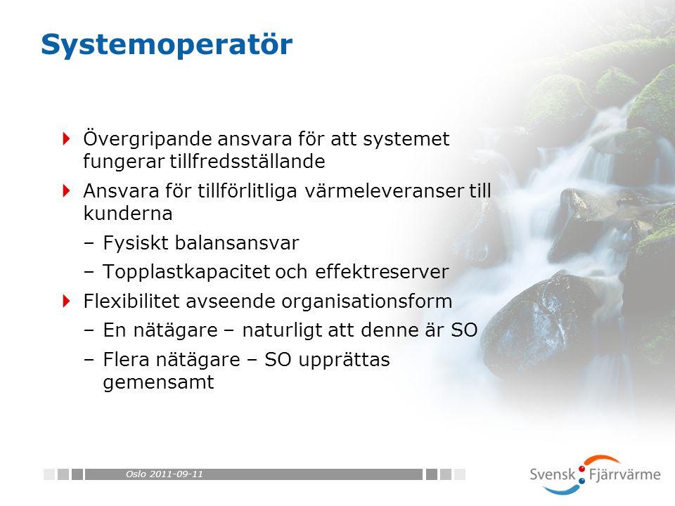 Oslo 2011-09-11  Övergripande ansvara för att systemet fungerar tillfredsställande  Ansvara för tillförlitliga värmeleveranser till kunderna –Fysiskt balansansvar –Topplastkapacitet och effektreserver  Flexibilitet avseende organisationsform –En nätägare – naturligt att denne är SO –Flera nätägare – SO upprättas gemensamt Systemoperatör