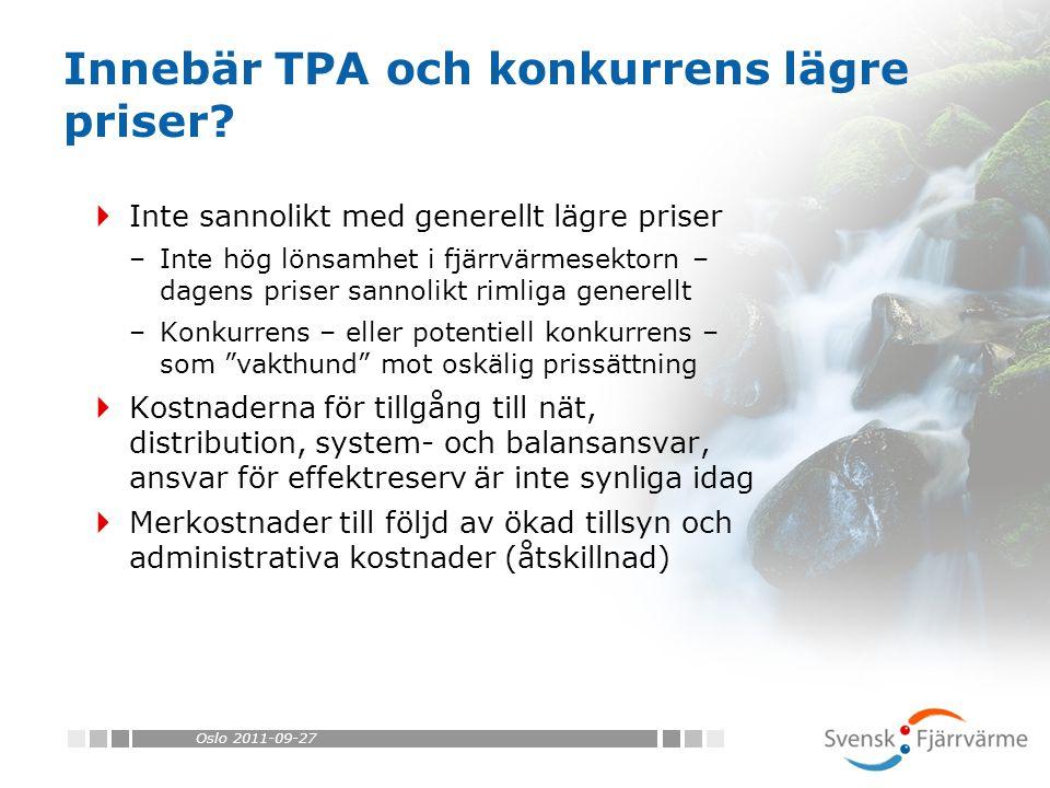 Oslo 2011-09-27  Inte sannolikt med generellt lägre priser –Inte hög lönsamhet i fjärrvärmesektorn – dagens priser sannolikt rimliga generellt –Konkurrens – eller potentiell konkurrens – som vakthund mot oskälig prissättning  Kostnaderna för tillgång till nät, distribution, system- och balansansvar, ansvar för effektreserv är inte synliga idag  Merkostnader till följd av ökad tillsyn och administrativa kostnader (åtskillnad) Innebär TPA och konkurrens lägre priser