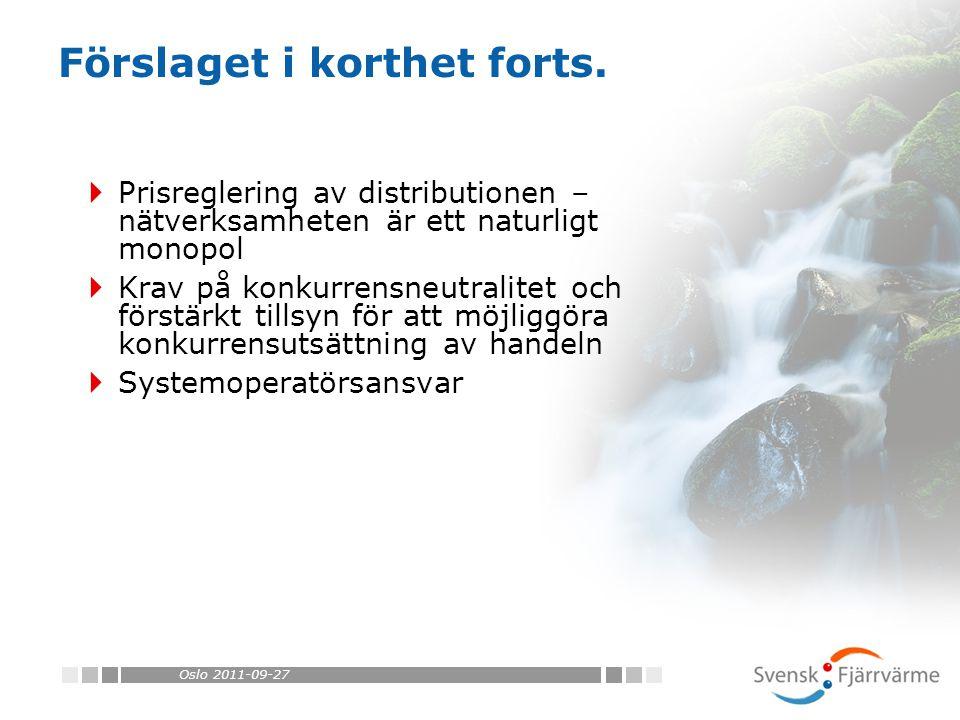 Oslo 2011-09-11  För ett fjärrvärmeföretag som agerar där konkurrens uppstår: –Distributionen reglerad –Krav på juridisk åtskillnad –Ny marknadssituation – ej längre ensam producent, ej längre ensam om att ha avtal med kunderna –Systemoperatörsansvar En nätägare – naturligt att denna är SO Flera nätägare – en SO upprättas gemensamt Sammanfattningsvis forts.