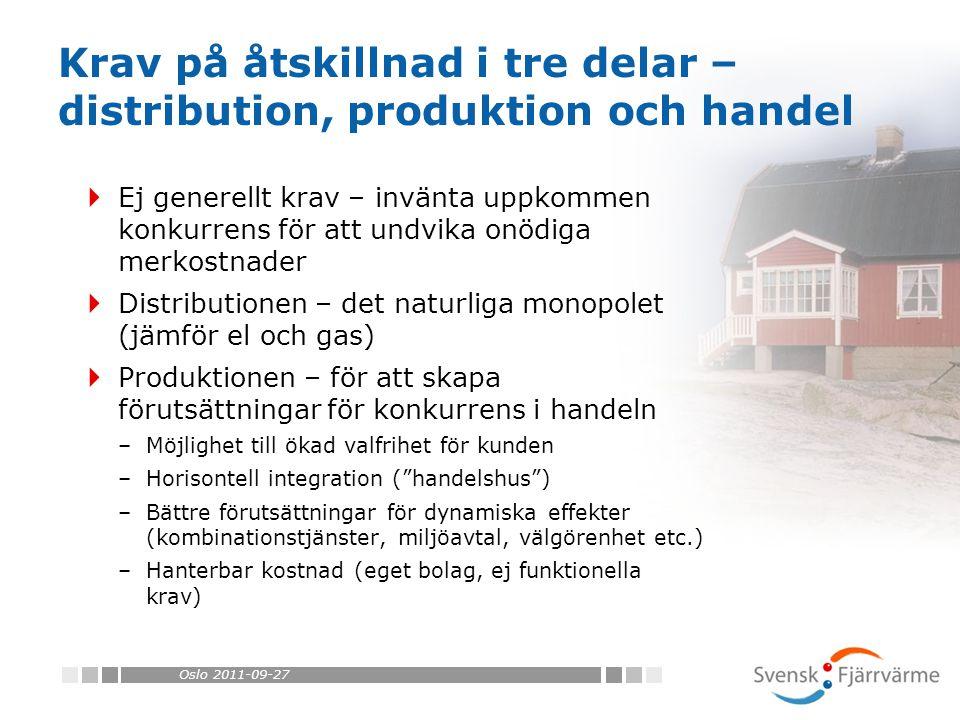 Oslo 2011-09-27  Ej generellt krav – invänta uppkommen konkurrens för att undvika onödiga merkostnader  Distributionen – det naturliga monopolet (jämför el och gas)  Produktionen – för att skapa förutsättningar för konkurrens i handeln –Möjlighet till ökad valfrihet för kunden –Horisontell integration ( handelshus ) –Bättre förutsättningar för dynamiska effekter (kombinationstjänster, miljöavtal, välgörenhet etc.) –Hanterbar kostnad (eget bolag, ej funktionella krav) Krav på åtskillnad i tre delar – distribution, produktion och handel