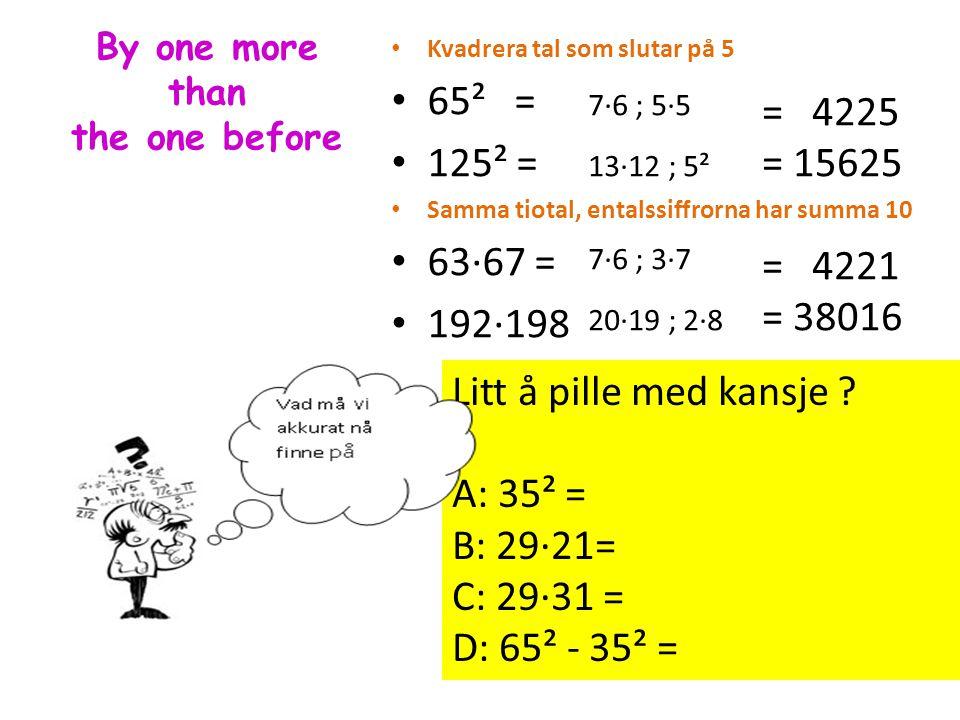 By one more than the one before Kvadrera tal som slutar på 5 65² = 125² = Samma tiotal, entalssiffrorna har summa 10 63·67 = 192·198 7·6 ; 5·5 13·12 ;
