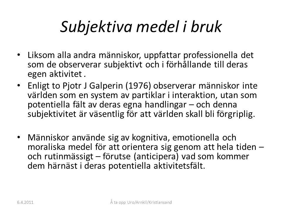 6.4.2011Å ta opp Uro/Arnkil/Kristiansand Subjektiva medel i bruk Liksom alla andra människor, uppfattar professionella det som de observerar subjektivt och i förhållande till deras egen aktivitet.