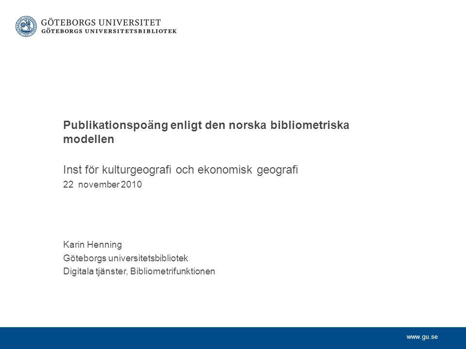 www.gu.se Inst för kulturgeografi och ekonomisk geografi 22 november 2010 Karin Henning Göteborgs universitetsbibliotek Digitala tjänster, Bibliometrifunktionen Publikationspoäng enligt den norska bibliometriska modellen