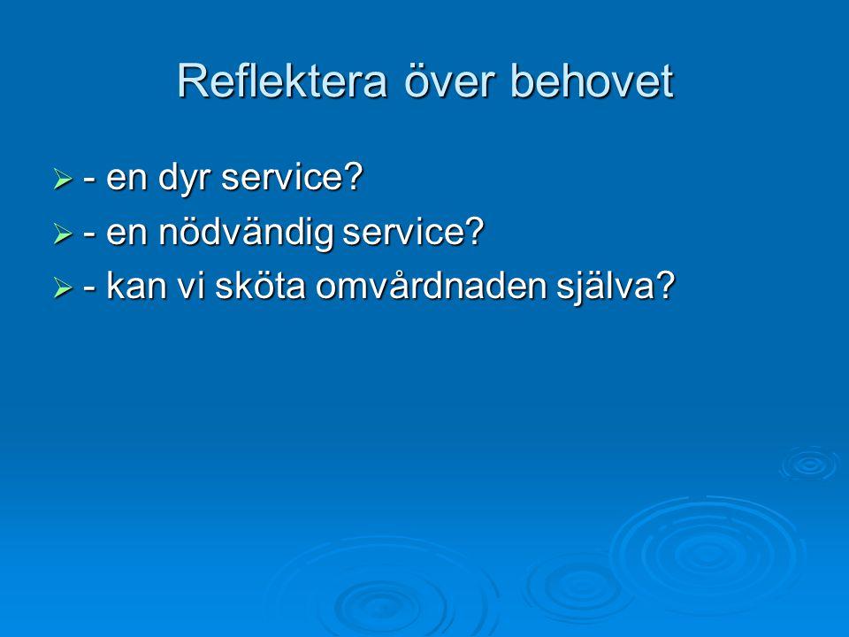 Reflektera över behovet Reflektera över behovet  - en dyr service?  - en nödvändig service?  - kan vi sköta omvårdnaden själva?