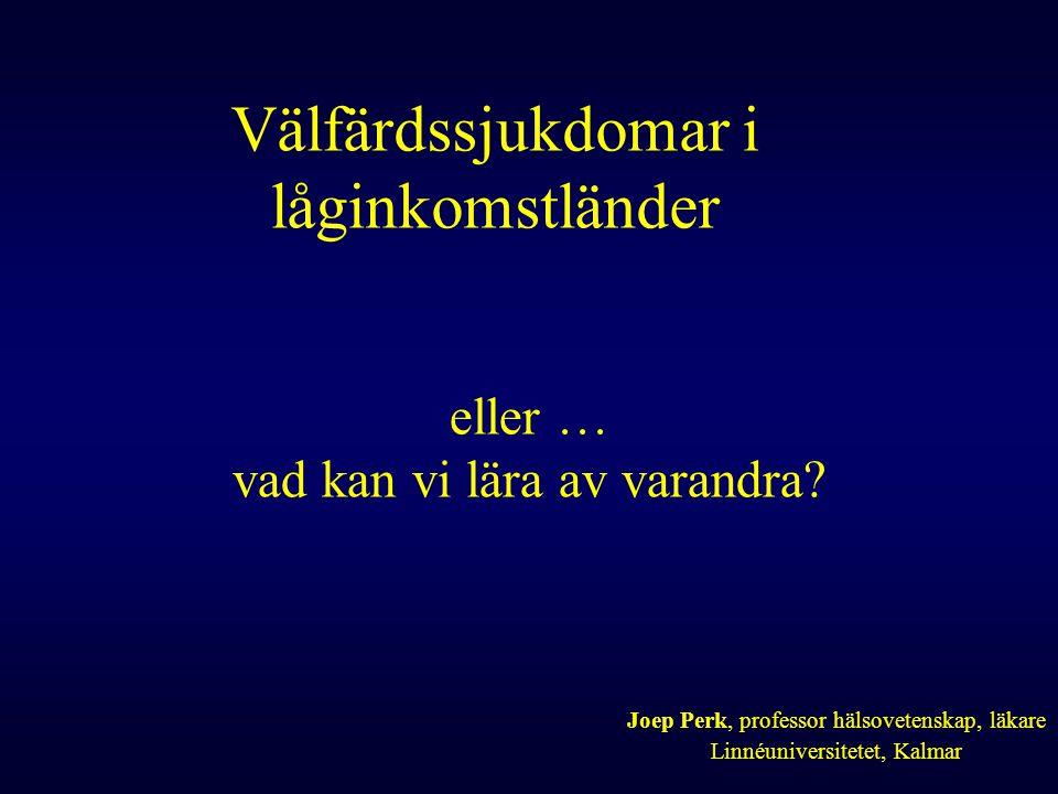 Välfärdssjukdomar i låginkomstländer Joep Perk, professor hälsovetenskap, läkare Linnéuniversitetet, Kalmar eller … vad kan vi lära av varandra?