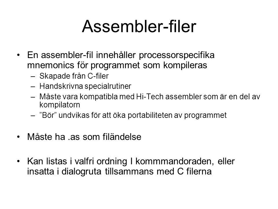 Assembler-filer En assembler-fil innehåller processorspecifika mnemonics för programmet som kompileras –Skapade från C-filer –Handskrivna specialrutiner –Måste vara kompatibla med Hi-Tech assembler som är en del av kompilatorn – Bör undvikas för att öka portabiliteten av programmet Måste ha.as som filändelse Kan listas i valfri ordning I kommmandoraden, eller insatta i dialogruta tillsammans med C filerna