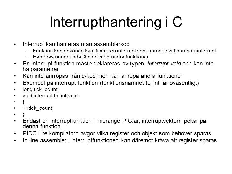 Interrupthantering i C Interrupt kan hanteras utan assemblerkod –Funktion kan använda kvalificeraren interrupt som anropas vid hårdvaruinterrupt –Hanteras annorlunda jämfört med andra funktioner En interrupt funktion måste deklareras av typen interrupt void och kan inte ha parametrar Kan inte anrropas från c-kod men kan anropa andra funktioner Exempel på interrupt funktion (funktionsnamnet tc_int är oväsentligt) long tick_count; void interrupt tc_int(void) { ++tick_count; } Endast en interruptfunktion i midrange PIC:ar, interruptvektorn pekar på denna funktion PICC Lite kompilatorn avgör vilka register och objekt som behöver sparas In-line assembler i interruptfunktionen kan däremot kräva att register sparas