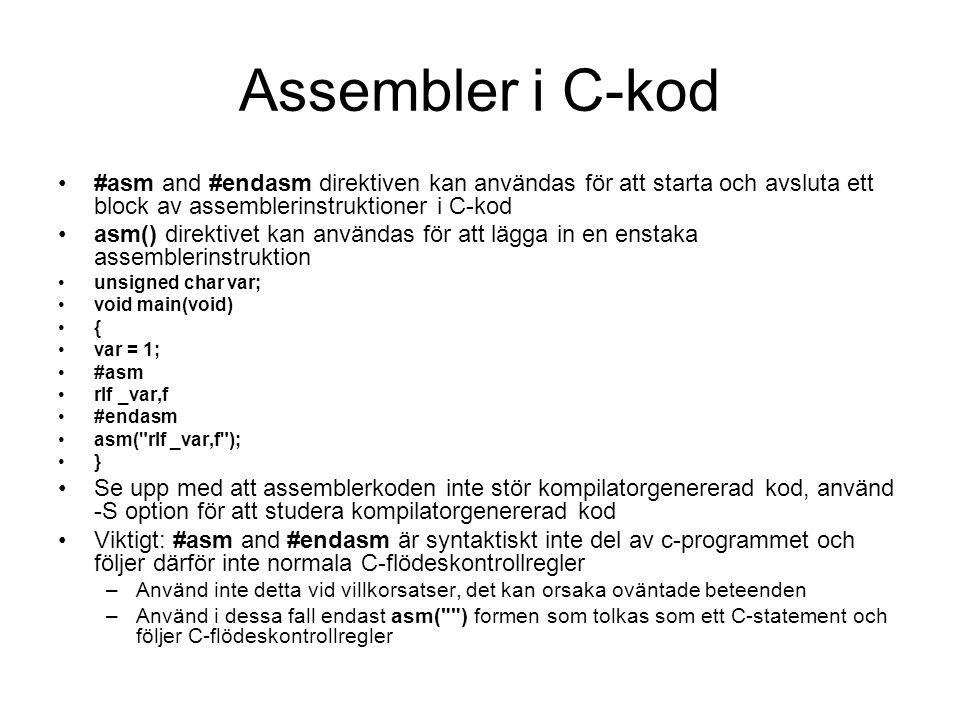 Assembler i C-kod #asm and #endasm direktiven kan användas för att starta och avsluta ett block av assemblerinstruktioner i C-kod asm() direktivet kan användas för att lägga in en enstaka assemblerinstruktion unsigned char var; void main(void) { var = 1; #asm rlf _var,f #endasm asm( rlf _var,f ); } Se upp med att assemblerkoden inte stör kompilatorgenererad kod, använd -S option för att studera kompilatorgenererad kod Viktigt: #asm and #endasm är syntaktiskt inte del av c-programmet och följer därför inte normala C-flödeskontrollregler –Använd inte detta vid villkorsatser, det kan orsaka oväntade beteenden –Använd i dessa fall endast asm( ) formen som tolkas som ett C-statement och följer C-flödeskontrollregler