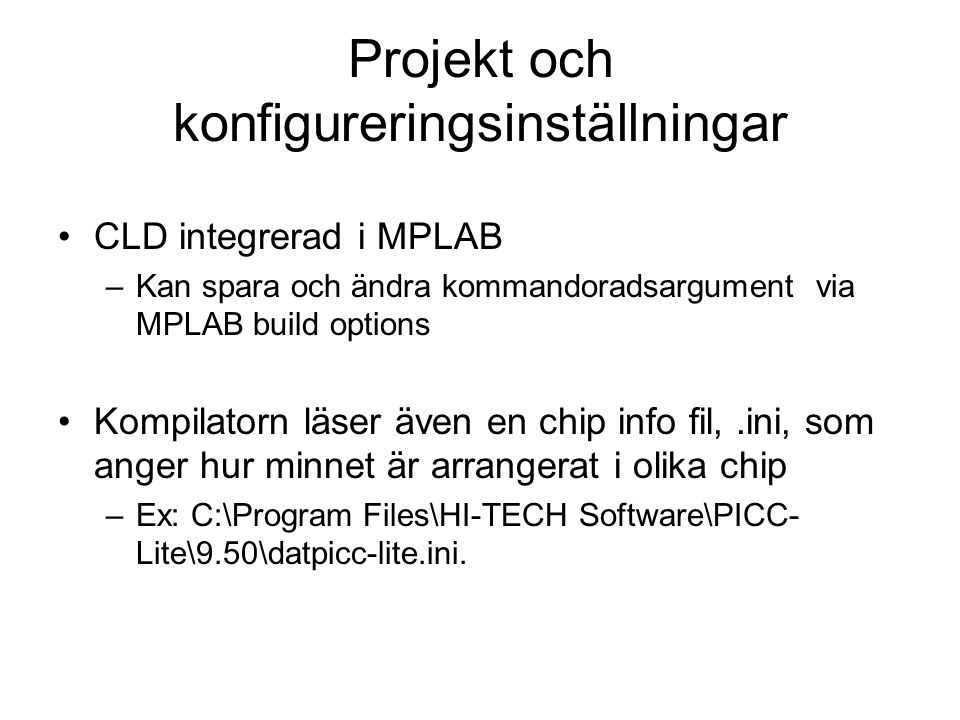 Projekt och konfigureringsinställningar CLD integrerad i MPLAB –Kan spara och ändra kommandoradsargument via MPLAB build options Kompilatorn läser även en chip info fil,.ini, som anger hur minnet är arrangerat i olika chip –Ex: C:\Program Files\HI-TECH Software\PICC- Lite\9.50\datpicc-lite.ini.