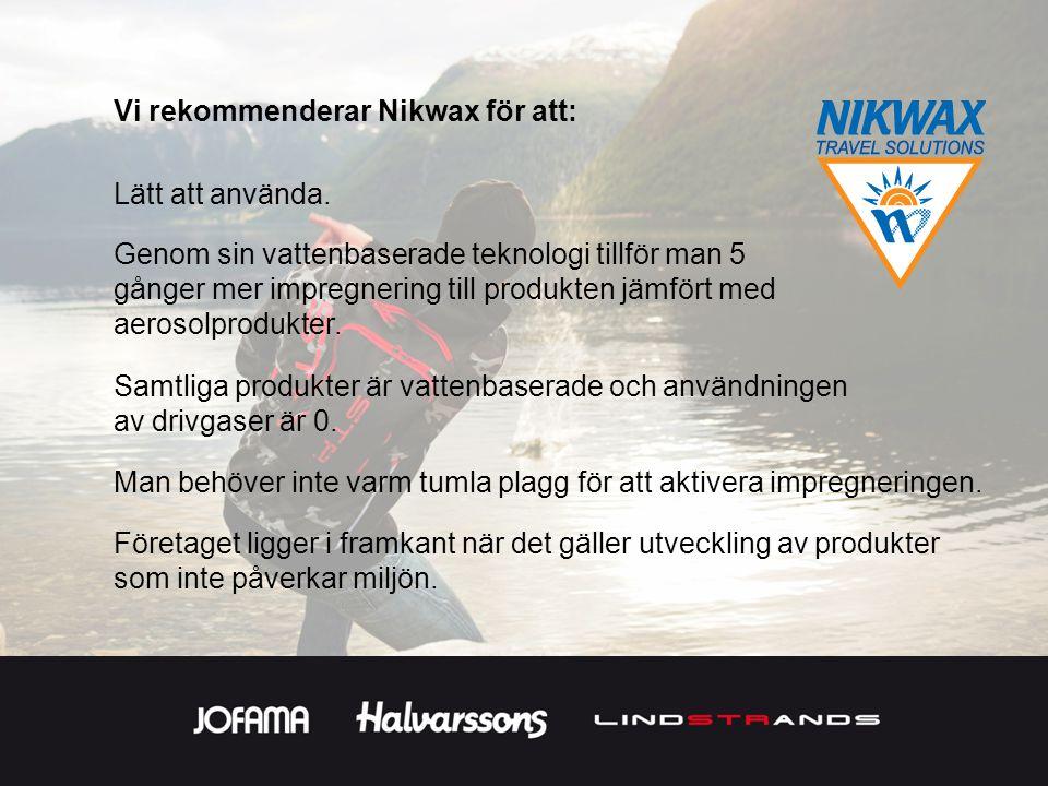 Vi rekommenderar Nikwax för att: Samtliga produkter är vattenbaserade och användningen av drivgaser är 0. Företaget ligger i framkant när det gäller u