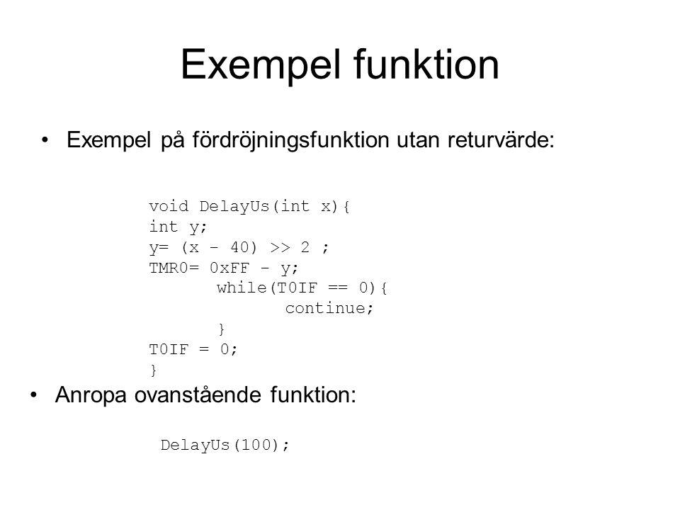 Exempel funktion Exempel på fördröjningsfunktion utan returvärde: void DelayUs(int x){ int y; y= (x - 40) >> 2 ; TMR0= 0xFF - y; while(T0IF == 0){ con