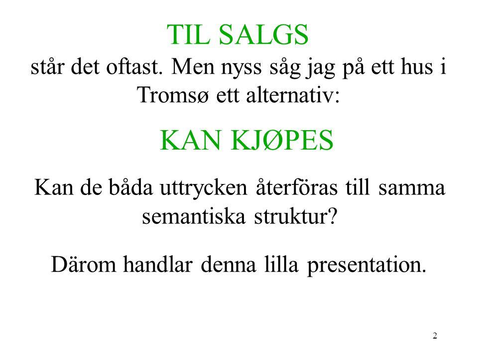 2 TIL SALGS står det oftast. Men nyss såg jag på ett hus i Tromsø ett alternativ: KAN KJØPES Kan de båda uttrycken återföras till samma semantiska str