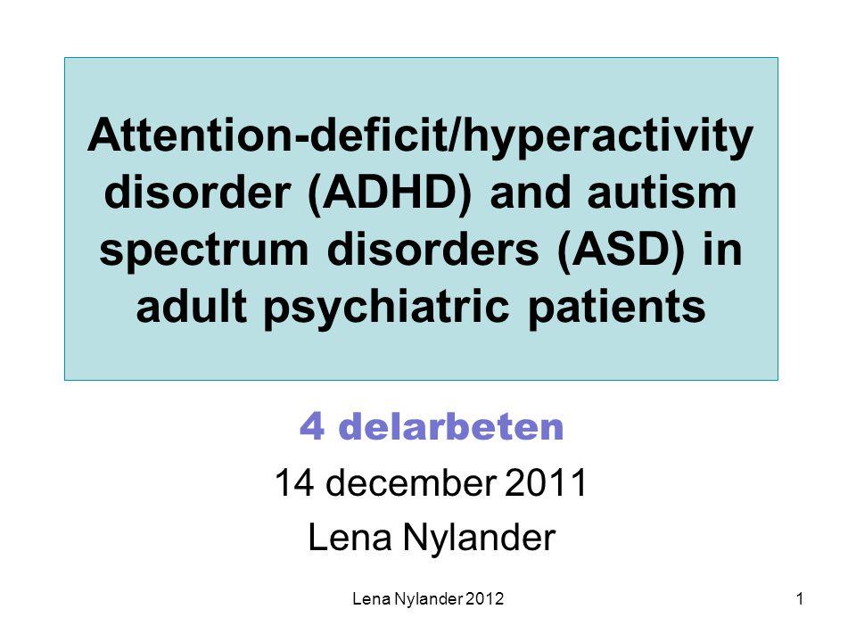 Övergripande syfte Att få kunskap om förekomsten av ADHD respektive ASD bland vuxna psykiatripatienter, samt om frekvensen av registrerade sådana diagnoser Att få kunskap om den eventuella nyttan av att diagnostisera dessa funktionsnedsättningar Lena Nylander 20122