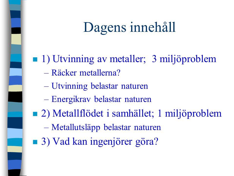 Dagens innehåll n 1) Utvinning av metaller; 3 miljöproblem –Räcker metallerna? –Utvinning belastar naturen –Energikrav belastar naturen n 2) Metallflö