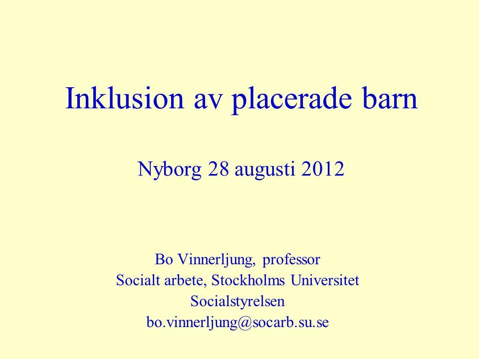 Inklusion av placerade barn Nyborg 28 augusti 2012 Bo Vinnerljung, professor Socialt arbete, Stockholms Universitet Socialstyrelsen bo.vinnerljung@soc