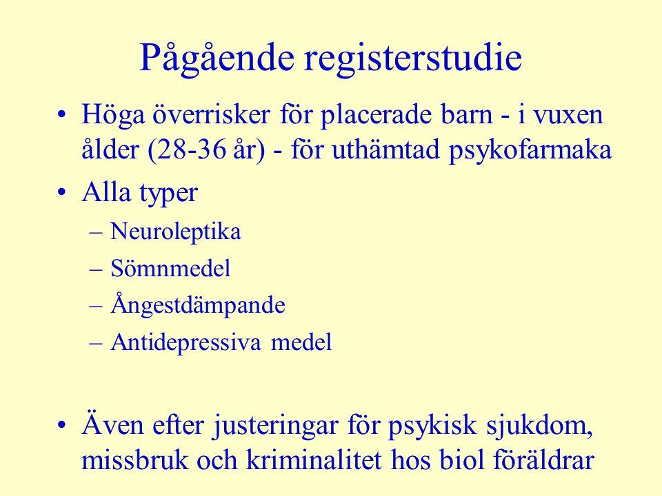 Pågående registerstudie Höga överrisker för placerade barn - i vuxen ålder (28-36 år) - för uthämtad psykofarmaka Alla typer –Neuroleptika –Sömnmedel