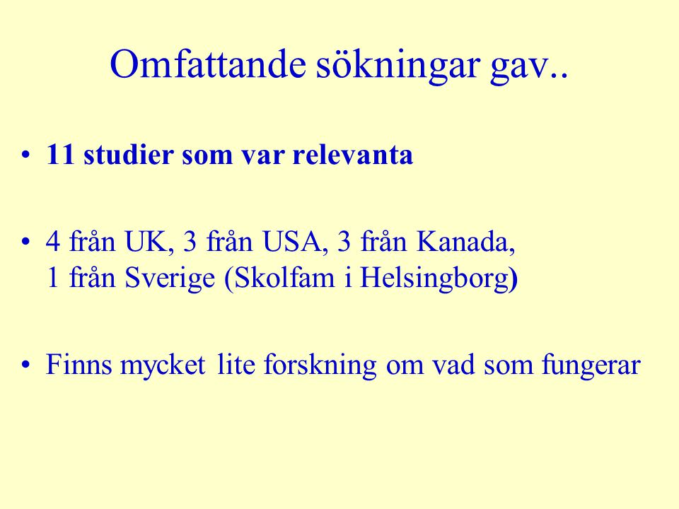 Omfattande sökningar gav.. 11 studier som var relevanta 4 från UK, 3 från USA, 3 från Kanada, 1 från Sverige (Skolfam i Helsingborg) Finns mycket lite