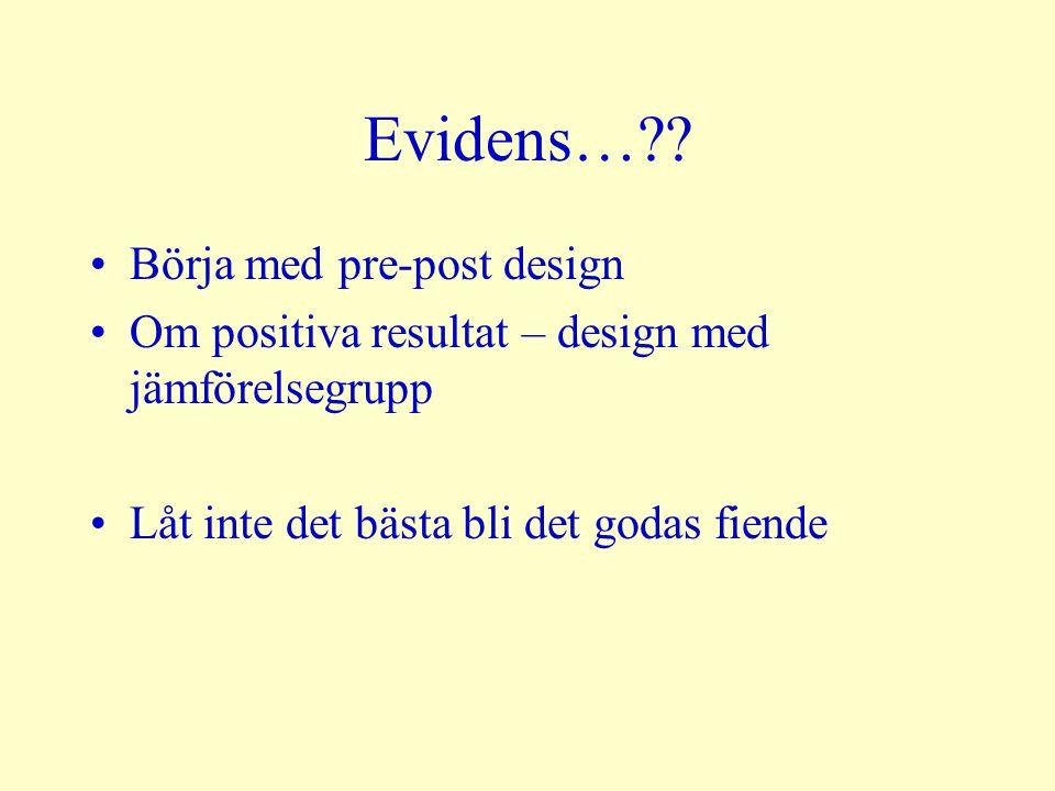 Evidens…?? Börja med pre-post design Om positiva resultat – design med jämförelsegrupp Låt inte det bästa bli det godas fiende