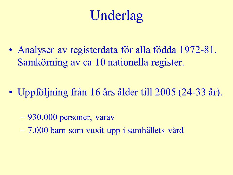 Underlag Analyser av registerdata för alla födda 1972-81. Samkörning av ca 10 nationella register. Uppföljning från 16 års ålder till 2005 (24-33 år).