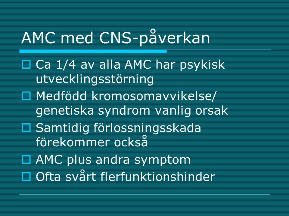 AMC med CNS-påverkan  Ca 1/4 av alla AMC har psykisk utvecklingsstörning  Medfödd kromosomavvikelse/ genetiska syndrom vanlig orsak  Samtidig förlo