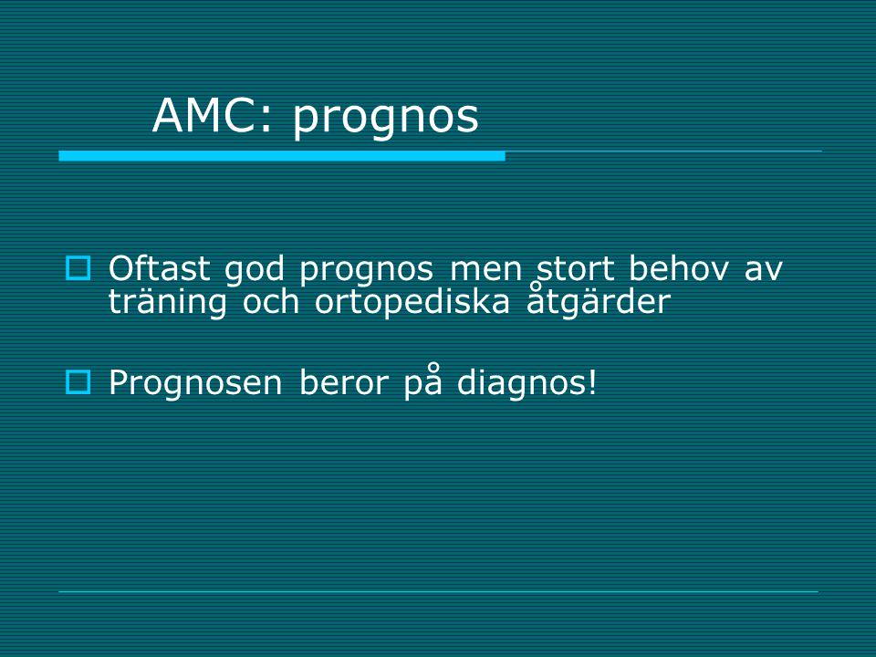 AMC: prognos  Oftast god prognos men stort behov av träning och ortopediska åtgärder  Prognosen beror på diagnos!