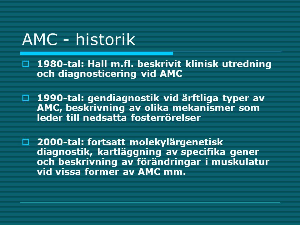 AMC - bakgrund  Multipla kongenitala kontrakturer synonymt begrepp  Inskränkt ledrörlighet, böjd eller sträckt led  Många olika tillstånd  Gemensam bakgrund är nedsatta fosterrörelser, som i sin tur kan ha olika orsaker