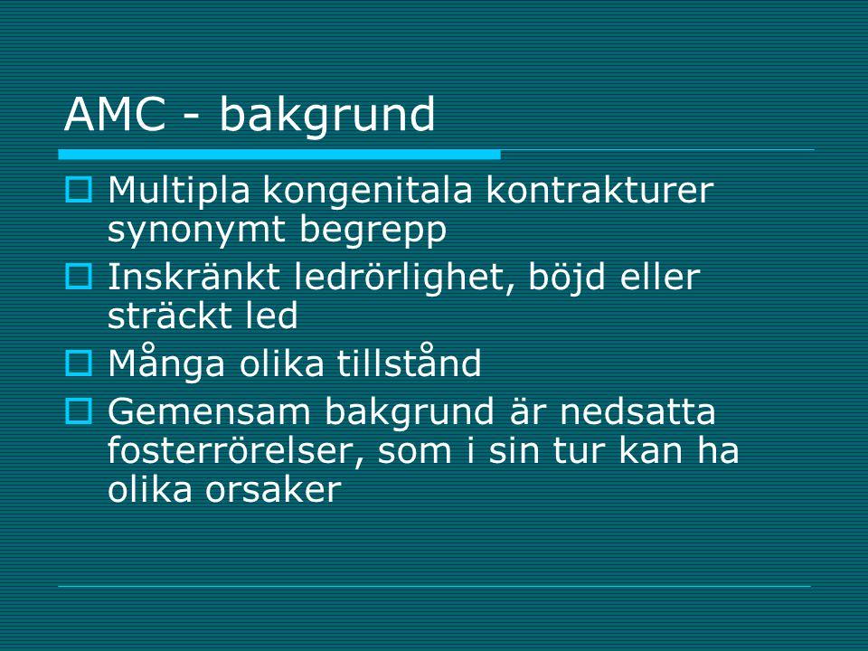 AMC - bakgrund  Multipla kongenitala kontrakturer synonymt begrepp  Inskränkt ledrörlighet, böjd eller sträckt led  Många olika tillstånd  Gemensa