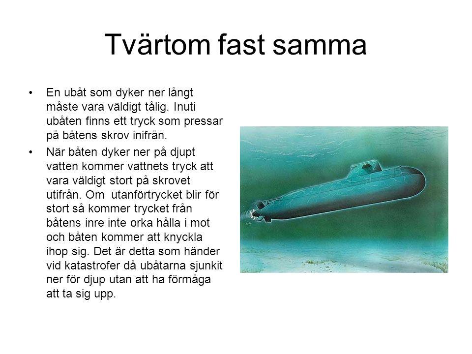 Tvärtom fast samma En ubåt som dyker ner långt måste vara väldigt tålig. Inuti ubåten finns ett tryck som pressar på båtens skrov inifrån. När båten d