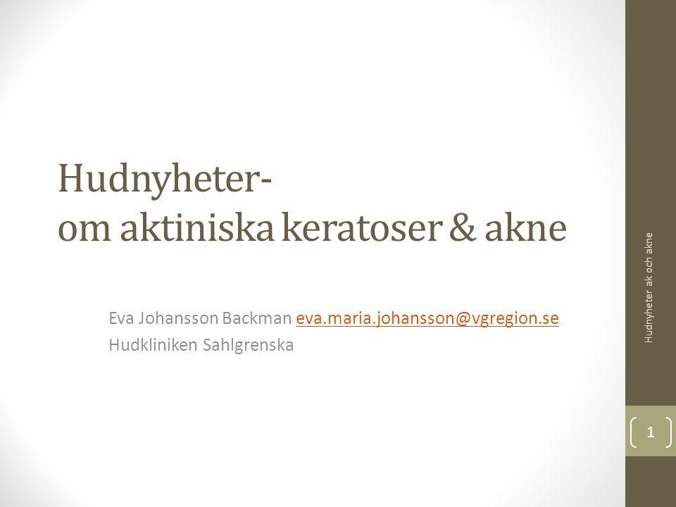 Hudnyheter- om aktiniska keratoser & akne Eva Johansson Backman eva.maria.johansson@vgregion.seeva.maria.johansson@vgregion.se Hudkliniken Sahlgrenska