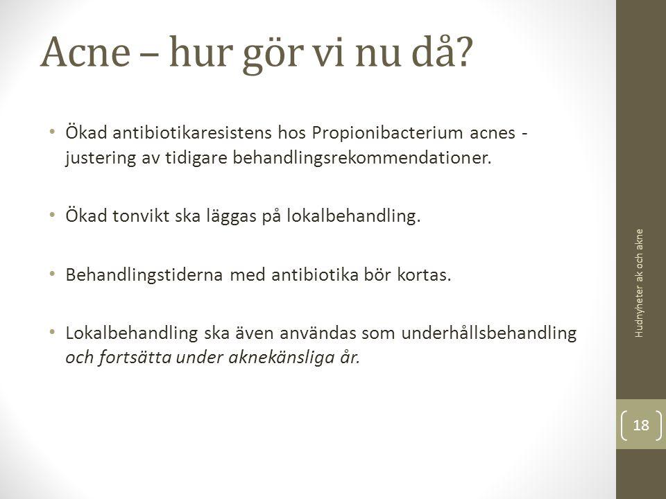 Acne – hur gör vi nu då? Ökad antibiotikaresistens hos Propionibacterium acnes - justering av tidigare behandlingsrekommendationer. Ökad tonvikt ska l
