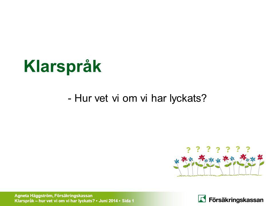 Agneta Häggström, Försäkringskassan Klarspråk – hur vet vi om vi har lyckats? Juni 2014 Sida 1 Klarspråk - Hur vet vi om vi har lyckats?