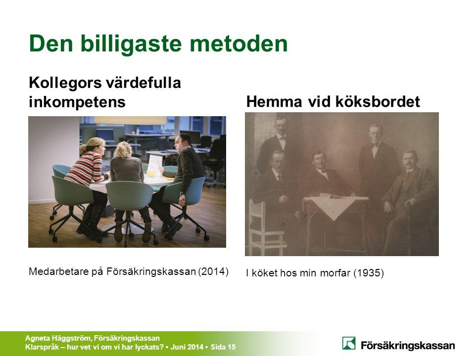 Agneta Häggström, Försäkringskassan Klarspråk – hur vet vi om vi har lyckats? Juni 2014 Sida 15 Den billigaste metoden Kollegors värdefulla inkompeten