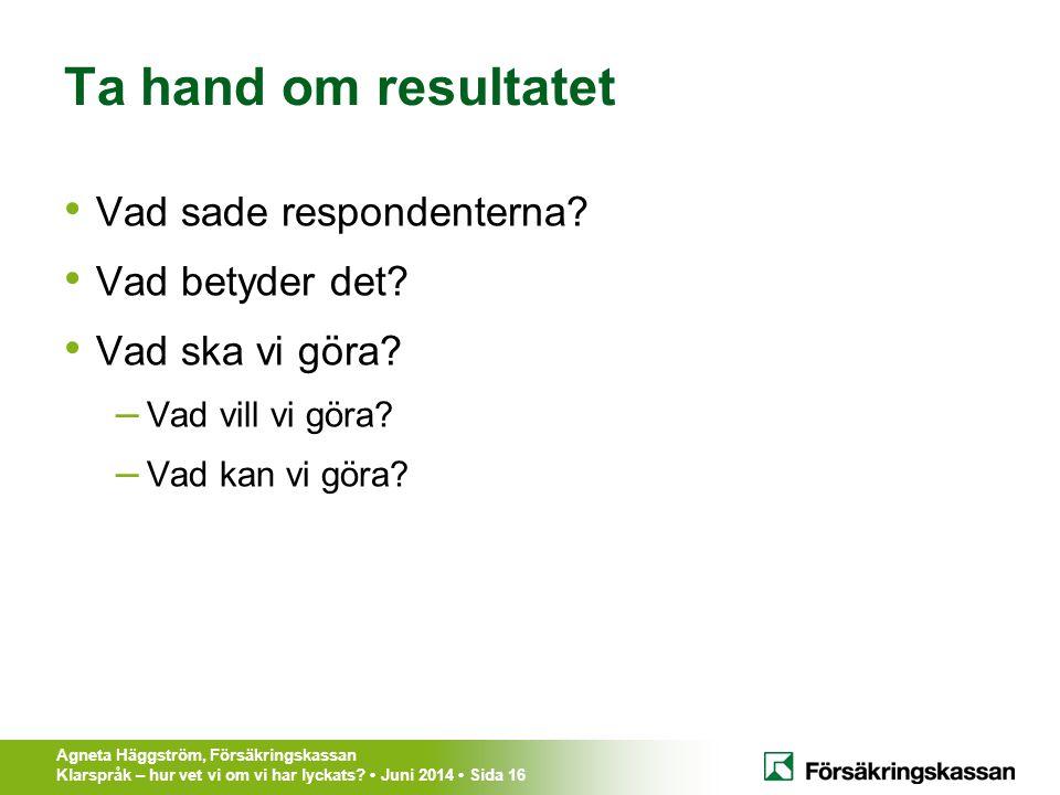 Agneta Häggström, Försäkringskassan Klarspråk – hur vet vi om vi har lyckats? Juni 2014 Sida 16 Ta hand om resultatet Vad sade respondenterna? Vad bet