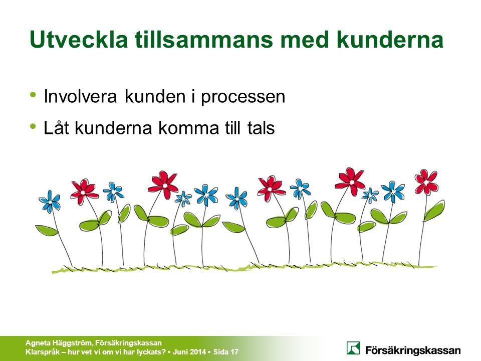 Agneta Häggström, Försäkringskassan Klarspråk – hur vet vi om vi har lyckats? Juni 2014 Sida 17 Utveckla tillsammans med kunderna Involvera kunden i p