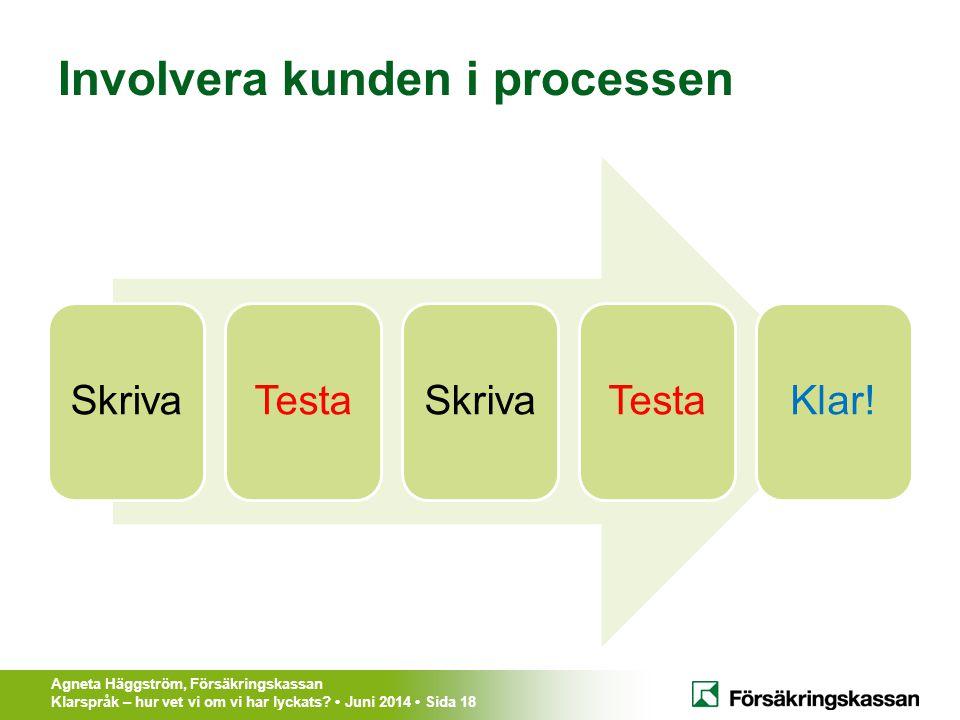 Agneta Häggström, Försäkringskassan Klarspråk – hur vet vi om vi har lyckats? Juni 2014 Sida 18 Involvera kunden i processen