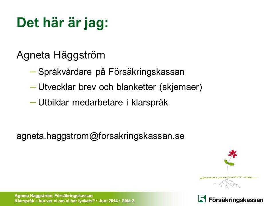 Agneta Häggström, Försäkringskassan Klarspråk – hur vet vi om vi har lyckats? Juni 2014 Sida 2 Det här är jag: Agneta Häggström – Språkvårdare på Förs