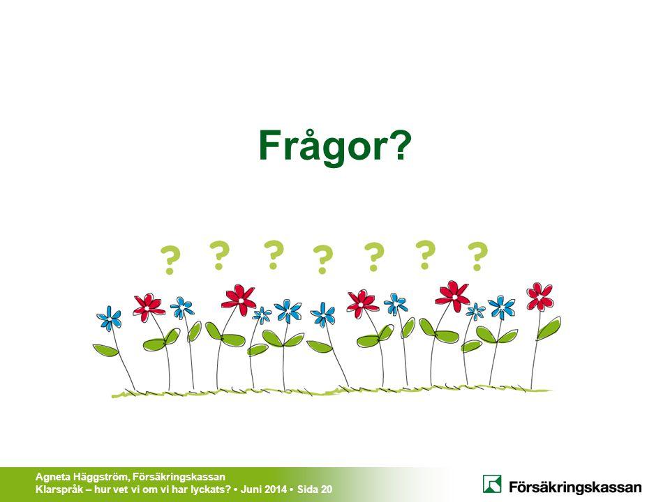 Agneta Häggström, Försäkringskassan Klarspråk – hur vet vi om vi har lyckats? Juni 2014 Sida 20 Frågor?