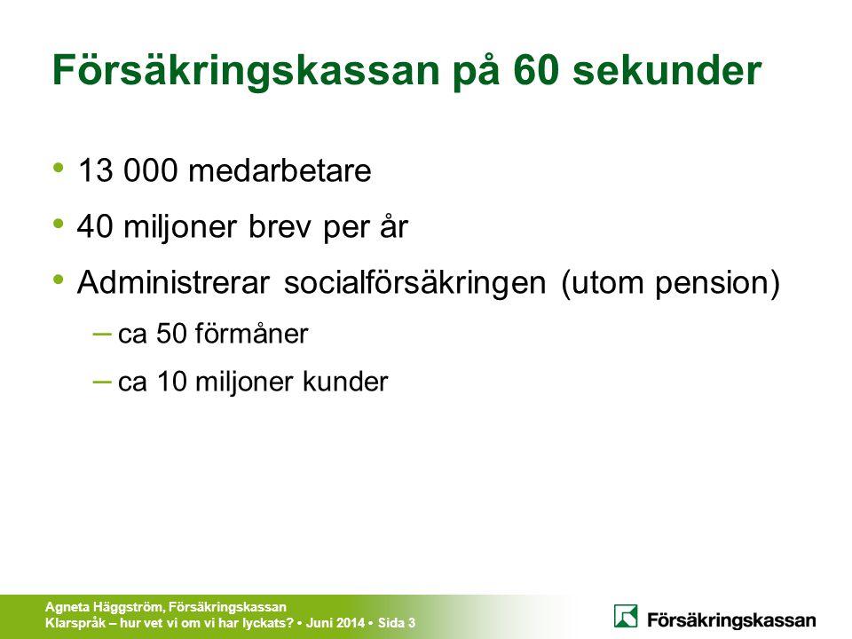 Agneta Häggström, Försäkringskassan Klarspråk – hur vet vi om vi har lyckats? Juni 2014 Sida 3 Försäkringskassan på 60 sekunder 13 000 medarbetare 40