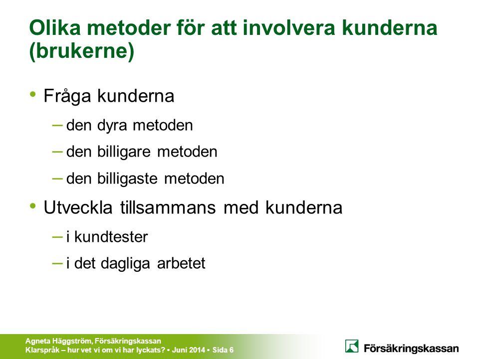 Agneta Häggström, Försäkringskassan Klarspråk – hur vet vi om vi har lyckats? Juni 2014 Sida 6 Olika metoder för att involvera kunderna (brukerne) Frå