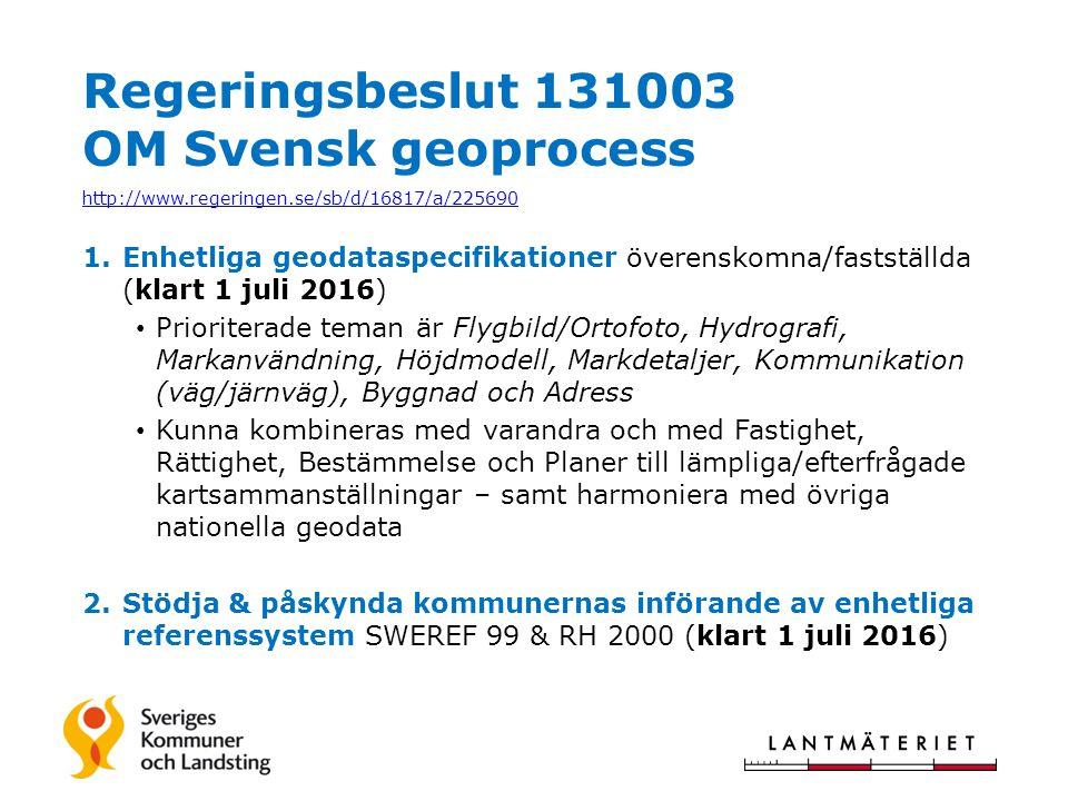 Regeringsbeslut 131003 OM Svensk geoprocess http://www.regeringen.se/sb/d/16817/a/225690 1.Enhetliga geodataspecifikationer överenskomna/fastställda (klart 1 juli 2016) Prioriterade teman är Flygbild/Ortofoto, Hydrografi, Markanvändning, Höjdmodell, Markdetaljer, Kommunikation (väg/järnväg), Byggnad och Adress Kunna kombineras med varandra och med Fastighet, Rättighet, Bestämmelse och Planer till lämpliga/efterfrågade kartsammanställningar – samt harmoniera med övriga nationella geodata 2.Stödja & påskynda kommunernas införande av enhetliga referenssystem SWEREF 99 & RH 2000 (klart 1 juli 2016)