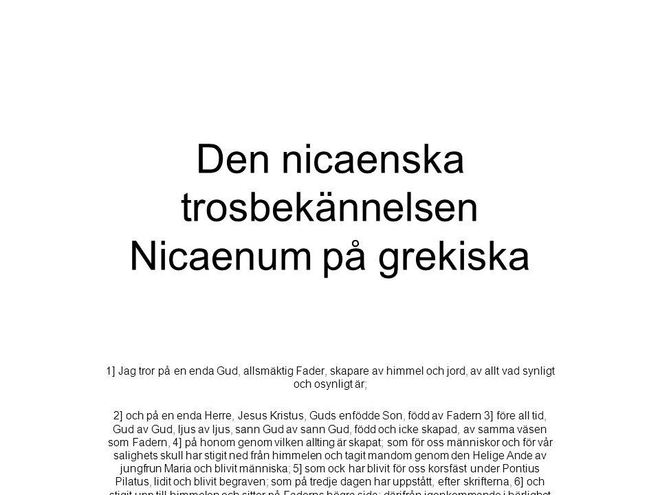 Den nicaenska trosbekännelsen Nicaenum på grekiska 1] Jag tror på en enda Gud, allsmäktig Fader, skapare av himmel och jord, av allt vad synligt och o