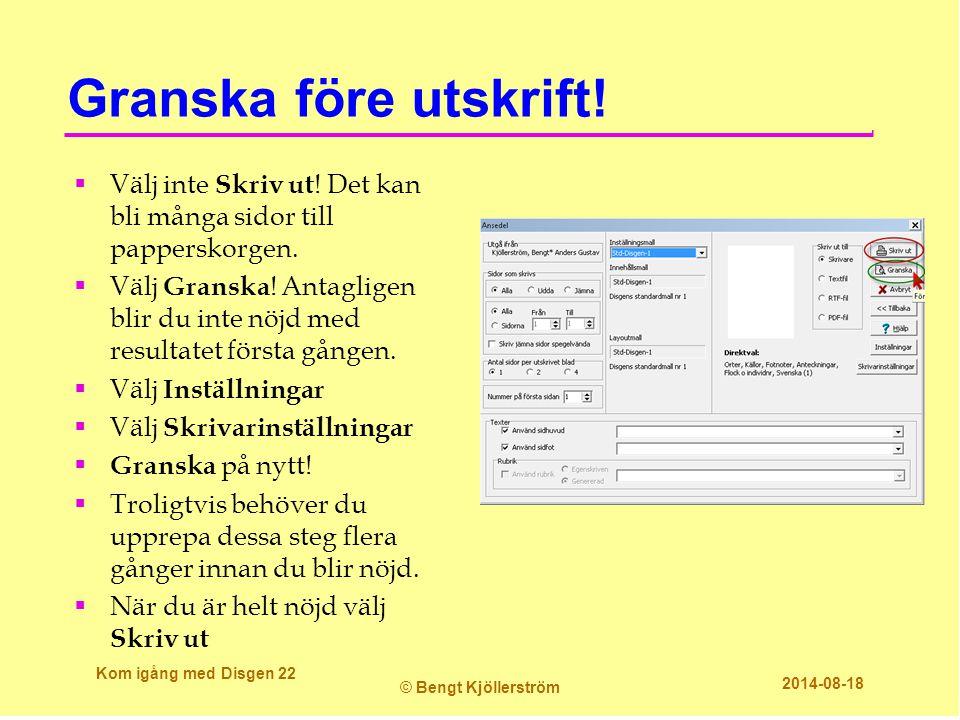 Granska före utskrift! Kom igång med Disgen 22 © Bengt Kjöllerström 2014-08-18  Välj inte Skriv ut ! Det kan bli många sidor till papperskorgen.  Vä