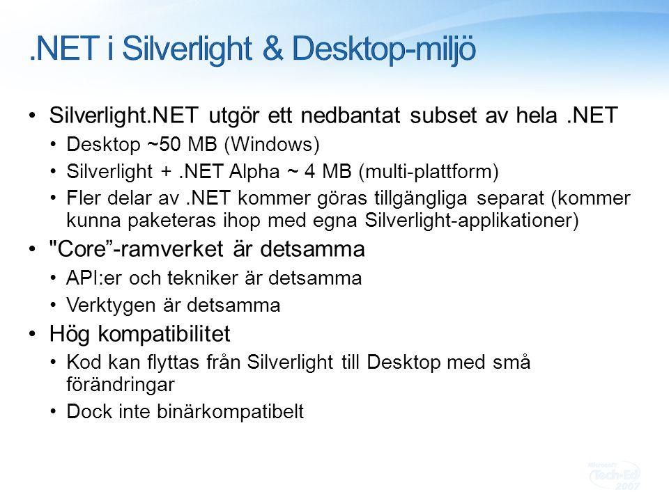 Silverlight.NET utgör ett nedbantat subset av hela.NET Desktop ~50 MB (Windows) Silverlight +.NET Alpha ~ 4 MB (multi-plattform) Fler delar av.NET kommer göras tillgängliga separat (kommer kunna paketeras ihop med egna Silverlight-applikationer) Core -ramverket är detsamma API:er och tekniker är detsamma Verktygen är detsamma Hög kompatibilitet Kod kan flyttas från Silverlight till Desktop med små förändringar Dock inte binärkompatibelt
