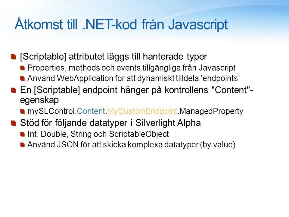 Åtkomst till.NET-kod från Javascript [Scriptable] attributet läggs till hanterade typer Properties, methods och events tillgängliga från Javascript Använd WebApplication för att dynamiskt tilldela 'endpoints' En [Scriptable] endpoint hänger på kontrollens Content - egenskap mySLControl.Content.MyCustomEndpoint.ManagedProperty Stöd för följande datatyper i Silverlight Alpha Int, Double, String och ScriptableObject Använd JSON för att skicka komplexa datatyper (by value)