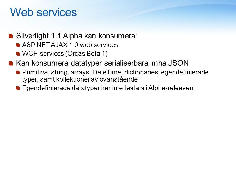 Web services Silverlight 1.1 Alpha kan konsumera: ASP.NET AJAX 1.0 web services WCF-services (Orcas Beta 1) Kan konsumera datatyper serialiserbara mha JSON Primitiva, string, arrays, DateTime, dictionaries, egendefinierade typer, samt kollektioner av ovanstående Egendefinierade datatyper har inte testats i Alpha-releasen