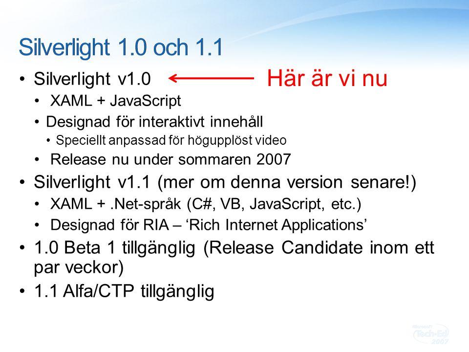 Silverlight v1.0 XAML + JavaScript Designad för interaktivt innehåll Speciellt anpassad för högupplöst video Release nu under sommaren 2007 Silverlight v1.1 (mer om denna version senare!) XAML +.Net-språk (C#, VB, JavaScript, etc.) Designad för RIA – 'Rich Internet Applications' 1.0 Beta 1 tillgänglig (Release Candidate inom ett par veckor) 1.1 Alfa/CTP tillgänglig Här är vi nu