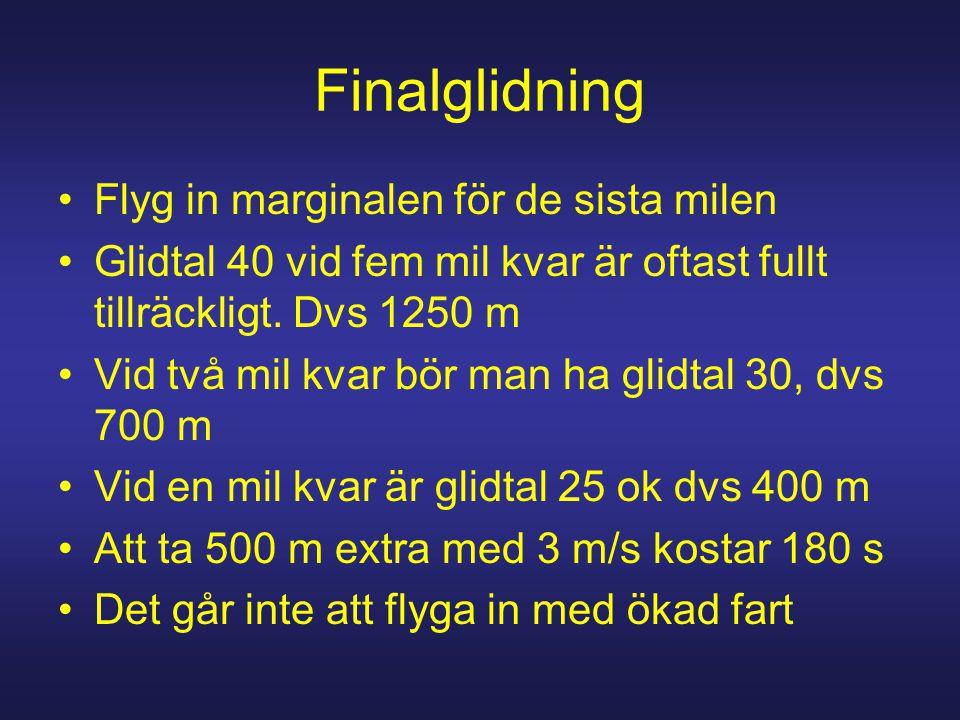 Finalglidning Flyg in marginalen för de sista milen Glidtal 40 vid fem mil kvar är oftast fullt tillräckligt. Dvs 1250 m Vid två mil kvar bör man ha g