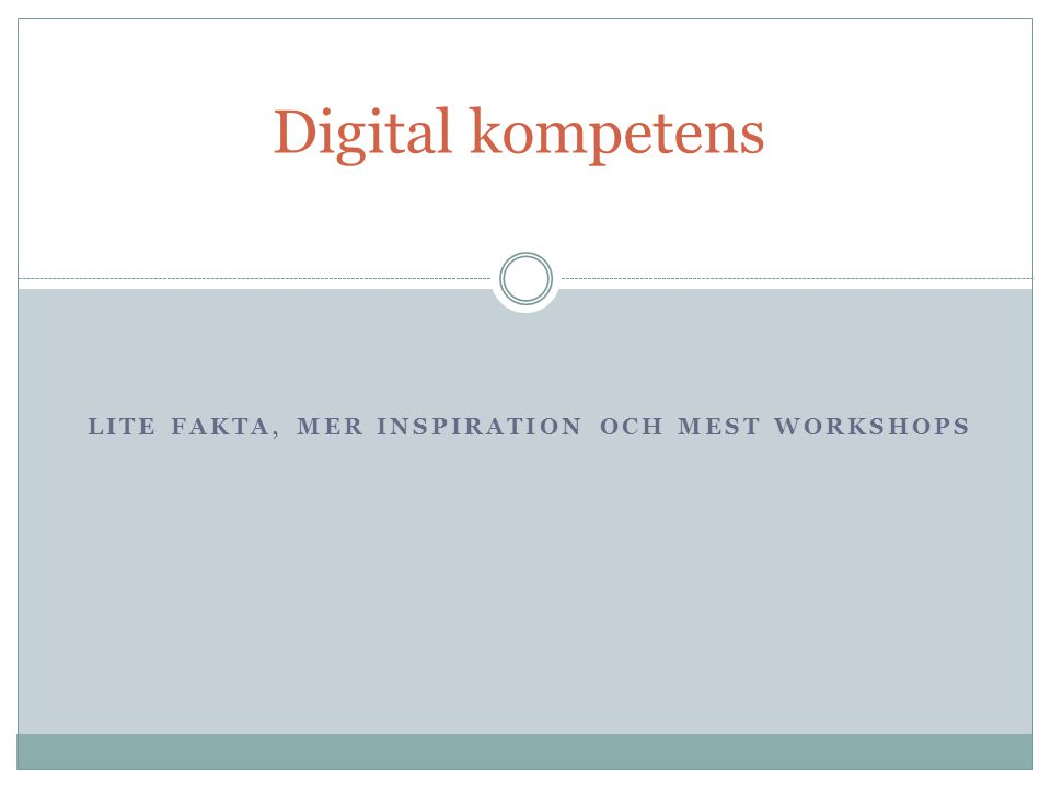 LITE FAKTA, MER INSPIRATION OCH MEST WORKSHOPS Digital kompetens