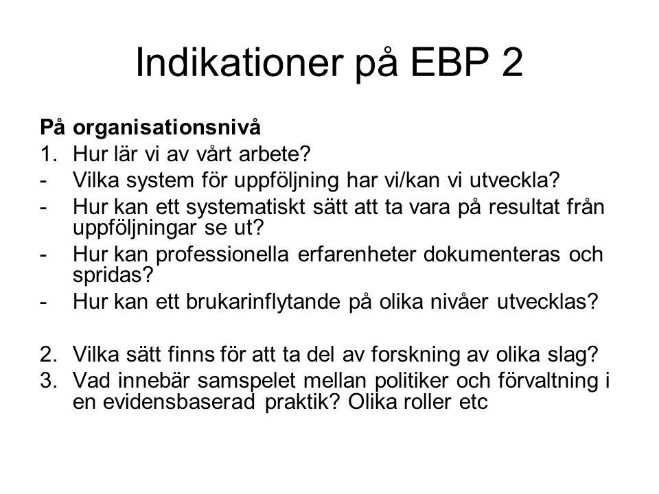 Indikationer på EBP 2 På organisationsnivå 1.Hur lär vi av vårt arbete? -Vilka system för uppföljning har vi/kan vi utveckla? -Hur kan ett systematisk