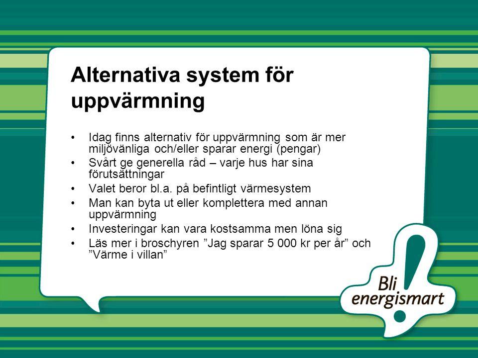Alternativa system för uppvärmning Idag finns alternativ för uppvärmning som är mer miljövänliga och/eller sparar energi (pengar) Svårt ge generella råd – varje hus har sina förutsättningar Valet beror bl.a.